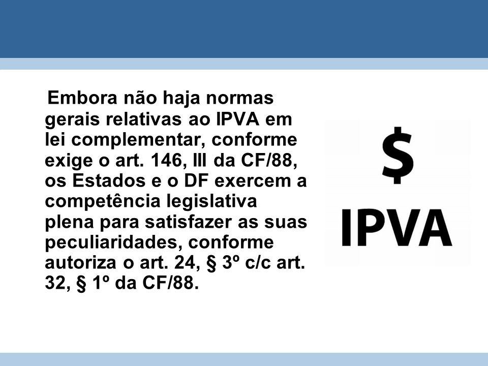 Embora não haja normas gerais relativas ao IPVA em lei complementar, conforme exige o art. 146, III da CF/88, os Estados e o DF exercem a competência
