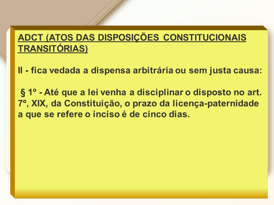 ADCT (ATOS DAS DISPOSIÇÕES CONSTITUCIONAIS TRANSITÓRIAS) II - fica vedada a dispensa arbitrária ou sem justa causa: § 1º - Até que a lei venha a disciplinar o disposto no art.