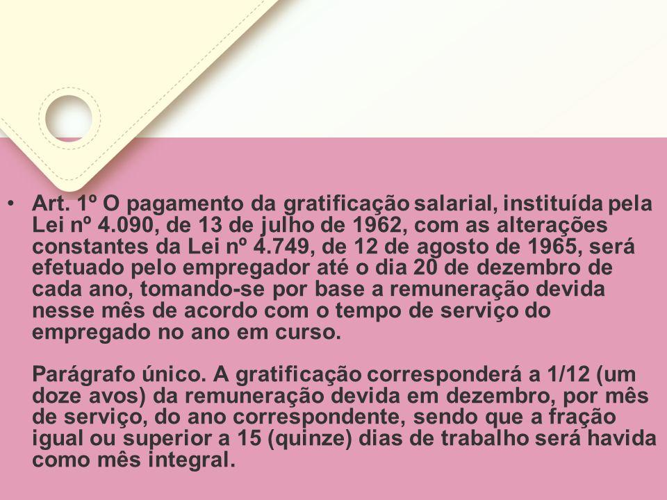 Art. 1º O pagamento da gratificação salarial, instituída pela Lei nº 4.090, de 13 de julho de 1962, com as alterações constantes da Lei nº 4.749, de 1