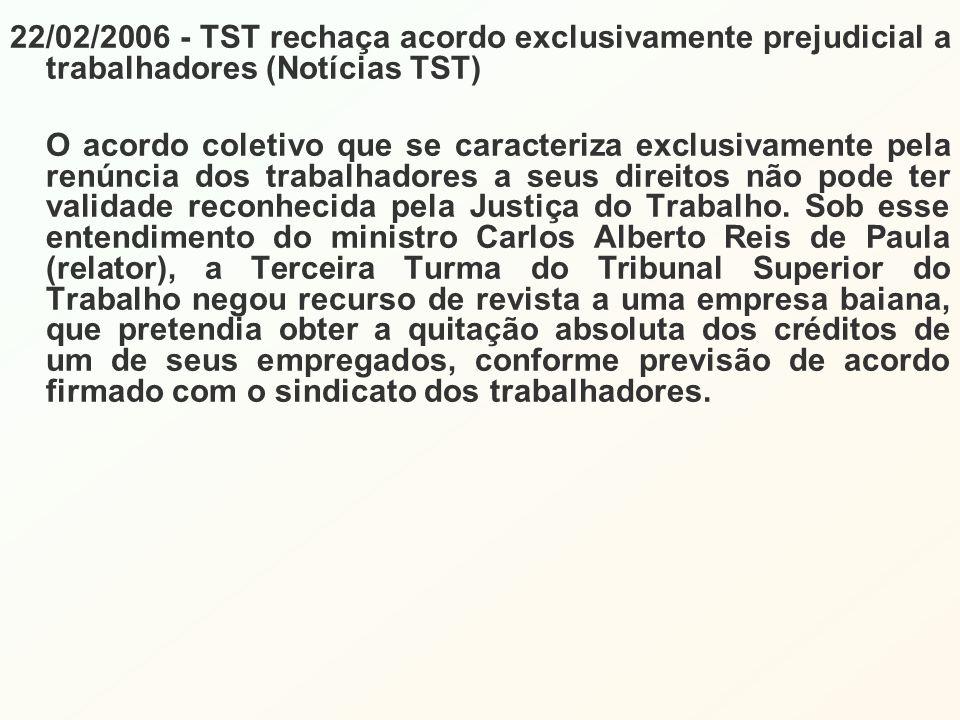 22/02/2006 - TST rechaça acordo exclusivamente prejudicial a trabalhadores (Notícias TST) O acordo coletivo que se caracteriza exclusivamente pela renúncia dos trabalhadores a seus direitos não pode ter validade reconhecida pela Justiça do Trabalho.