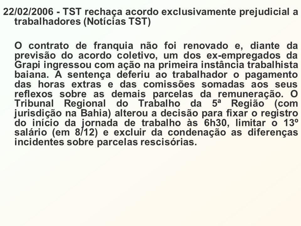 22/02/2006 - TST rechaça acordo exclusivamente prejudicial a trabalhadores (Notícias TST) O contrato de franquia não foi renovado e, diante da previsão do acordo coletivo, um dos ex-empregados da Grapi ingressou com ação na primeira instância trabalhista baiana.
