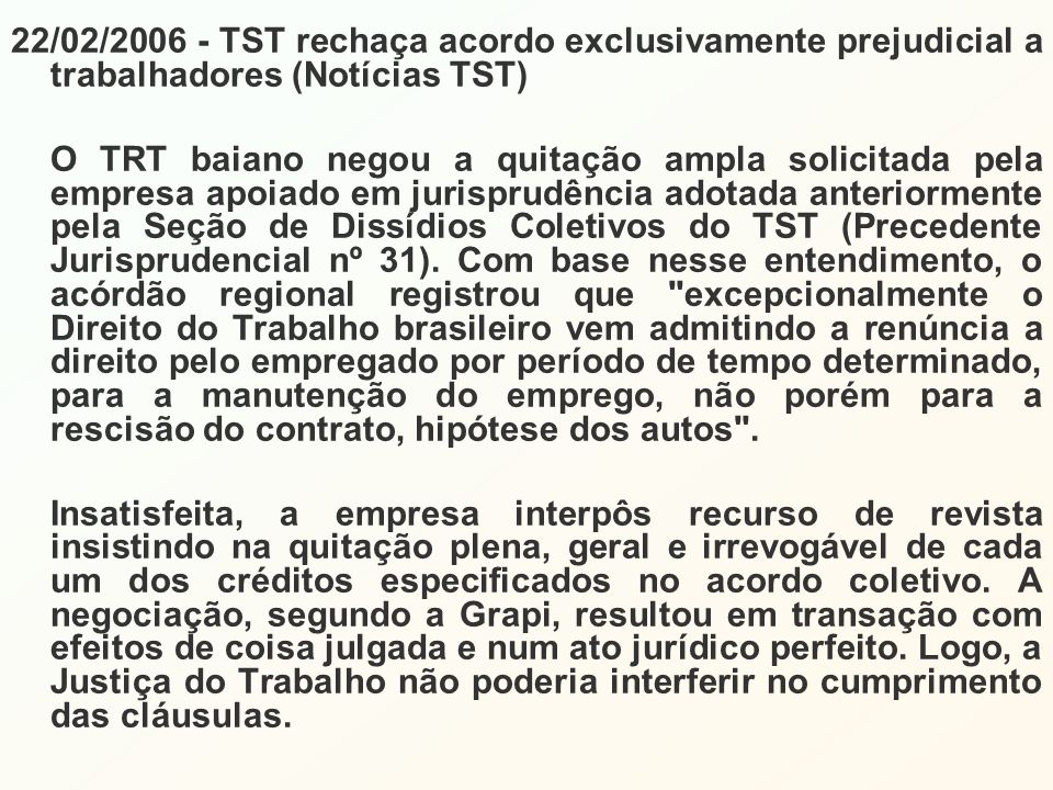 22/02/2006 - TST rechaça acordo exclusivamente prejudicial a trabalhadores (Notícias TST) O TRT baiano negou a quitação ampla solicitada pela empresa apoiado em jurisprudência adotada anteriormente pela Seção de Dissídios Coletivos do TST (Precedente Jurisprudencial nº 31).