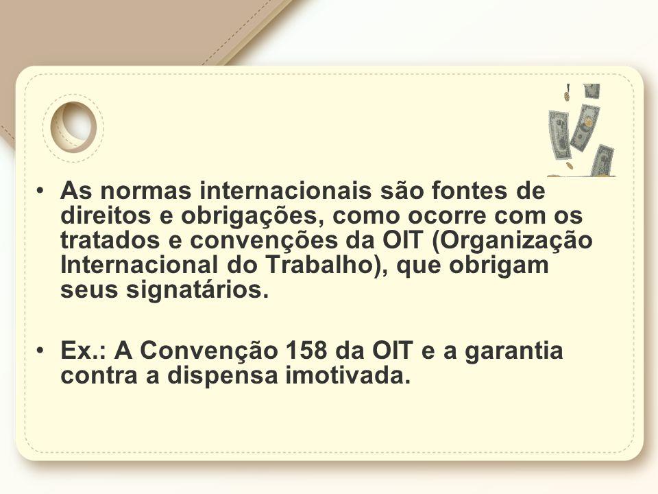 As normas internacionais são fontes de direitos e obrigações, como ocorre com os tratados e convenções da OIT (Organização Internacional do Trabalho), que obrigam seus signatários.