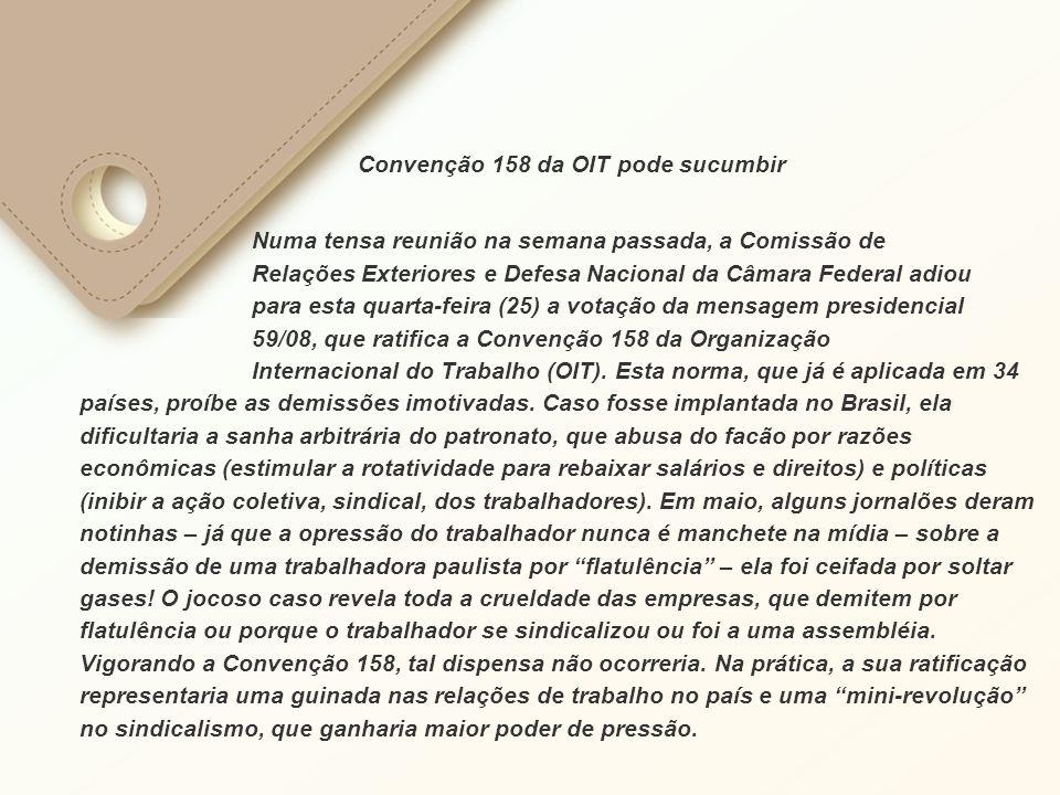Convenção 158 da OIT pode sucumbir Numa tensa reunião na semana passada, a Comissão de Relações Exteriores e Defesa Nacional da Câmara Federal adiou para esta quarta-feira (25) a votação da mensagem presidencial 59/08, que ratifica a Convenção 158 da Organização Internacional do Trabalho (OIT).