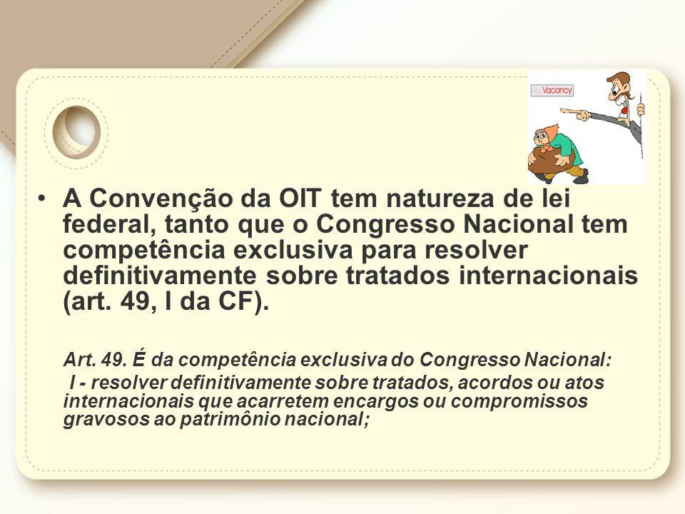 A Convenção da OIT tem natureza de lei federal, tanto que o Congresso Nacional tem competência exclusiva para resolver definitivamente sobre tratados internacionais (art.