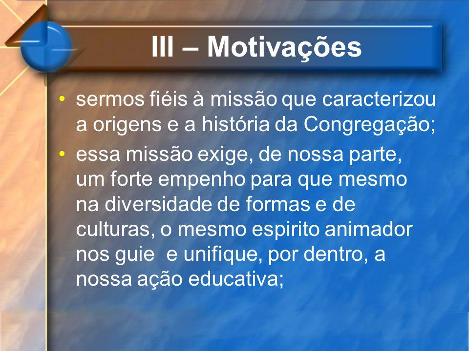 III – Motivações sermos fiéis à missão que caracterizou a origens e a história da Congregação; essa missão exige, de nossa parte, um forte empenho par