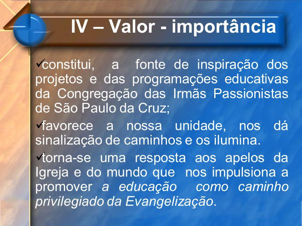 IV – Valor - importância constitui, a fonte de inspiração dos projetos e das programações educativas da Congregação das Irmãs Passionistas de São Paul
