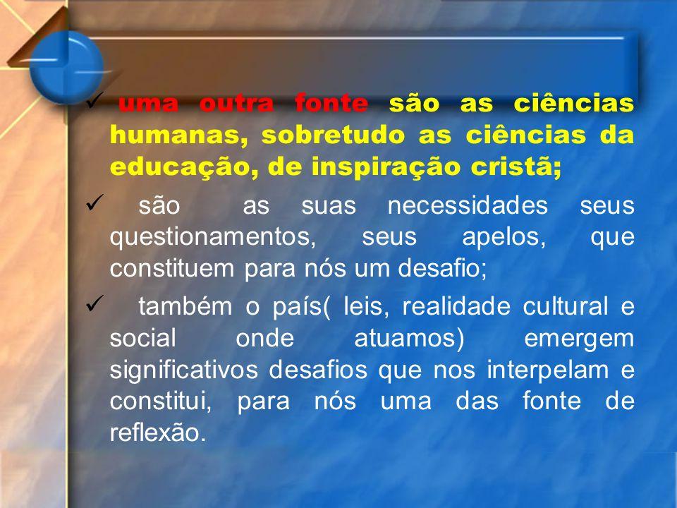 uma outra fonte são as ciências humanas, sobretudo as ciências da educação, de inspiração cristã; são as suas necessidades seus questionamentos, seus