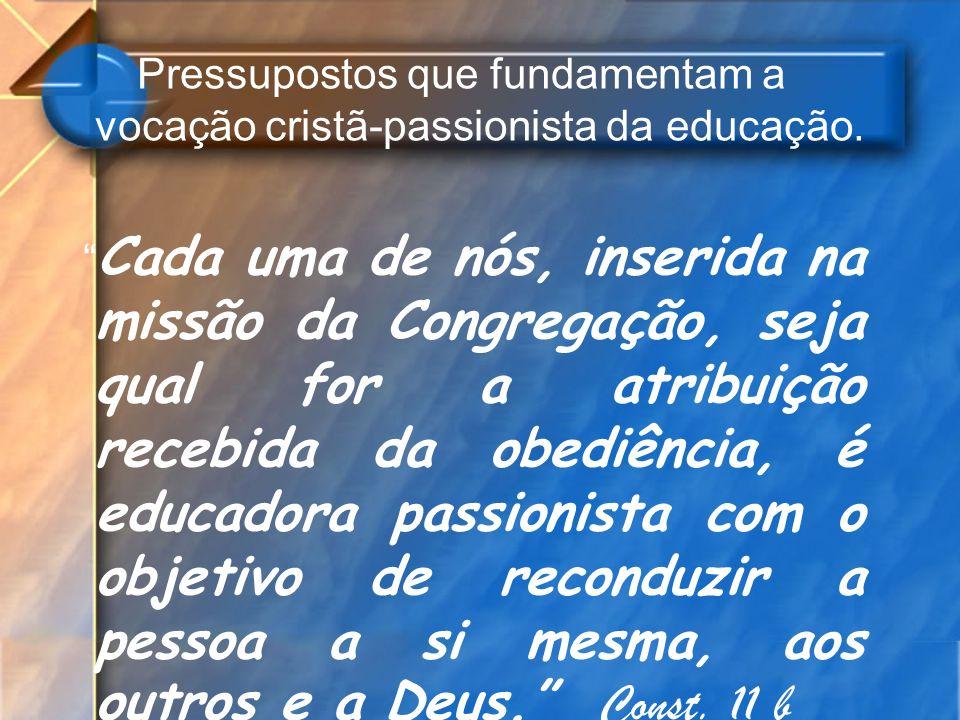 Pressupostos que fundamentam a vocação cristã-passionista da educação. Cada uma de nós, inserida na missão da Congregação, seja qual for a atribuição