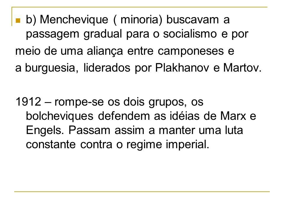 b) Menchevique ( minoria) buscavam a passagem gradual para o socialismo e por meio de uma aliança entre camponeses e a burguesia, liderados por Plakha