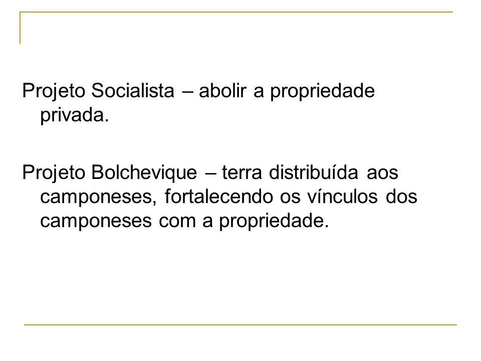 Projeto Socialista – abolir a propriedade privada. Projeto Bolchevique – terra distribuída aos camponeses, fortalecendo os vínculos dos camponeses com