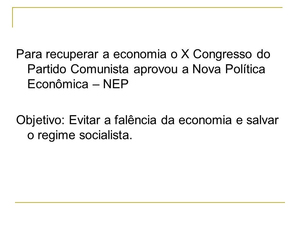 Para recuperar a economia o X Congresso do Partido Comunista aprovou a Nova Política Econômica – NEP Objetivo: Evitar a falência da economia e salvar