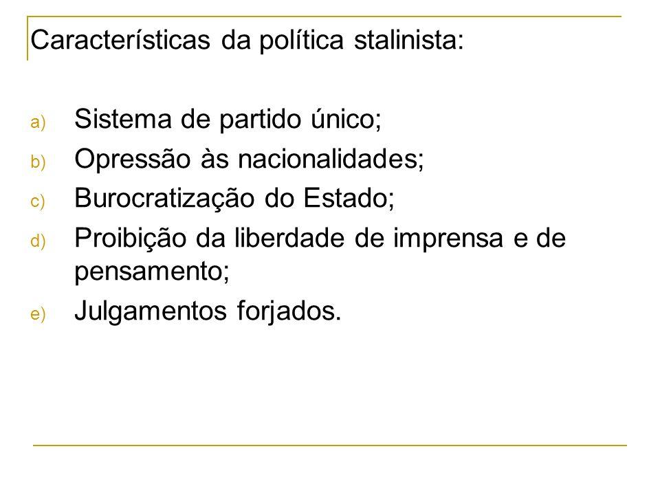 Características da política stalinista: a) Sistema de partido único; b) Opressão às nacionalidades; c) Burocratização do Estado; d) Proibição da liber