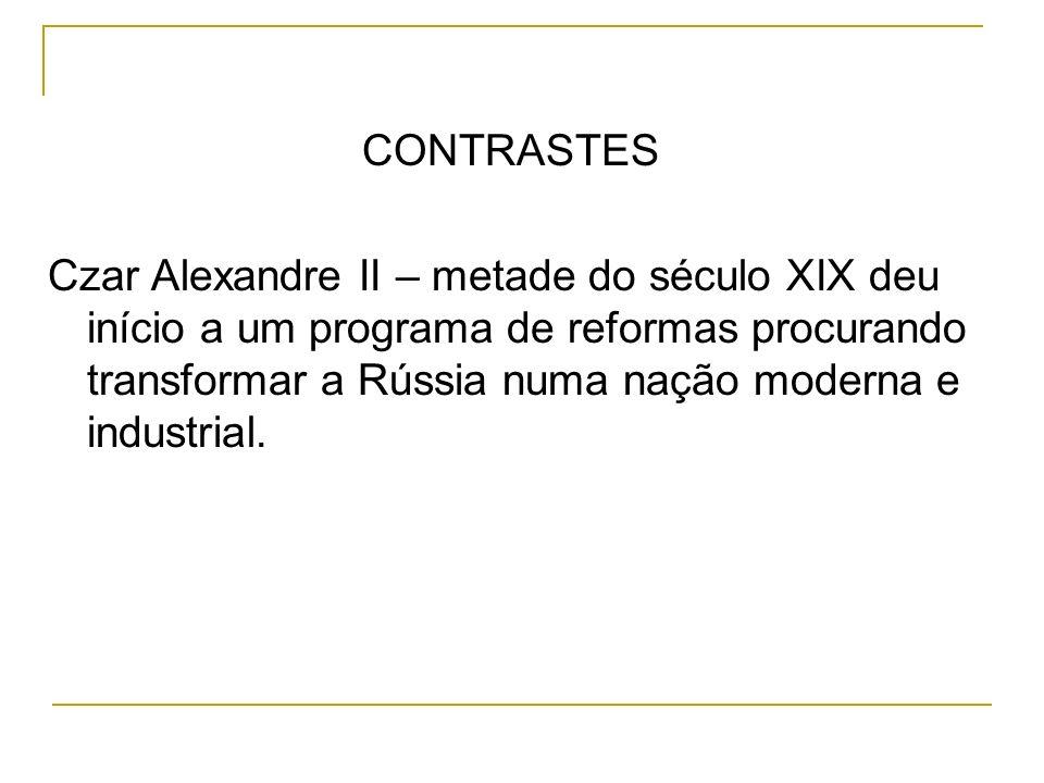 CONTRASTES Czar Alexandre II – metade do século XIX deu início a um programa de reformas procurando transformar a Rússia numa nação moderna e industri