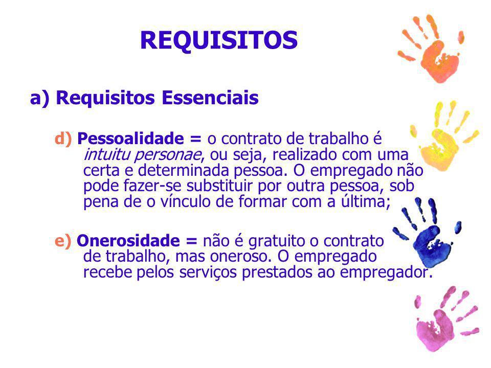 REQUISITOS a) Requisitos Essenciais d) Pessoalidade = o contrato de trabalho é intuitu personae, ou seja, realizado com uma certa e determinada pessoa.