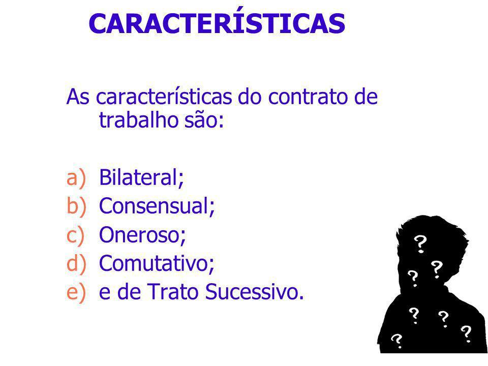CARACTERÍSTICAS As características do contrato de trabalho são: a)Bilateral; b)Consensual; c)Oneroso; d)Comutativo; e)e de Trato Sucessivo.