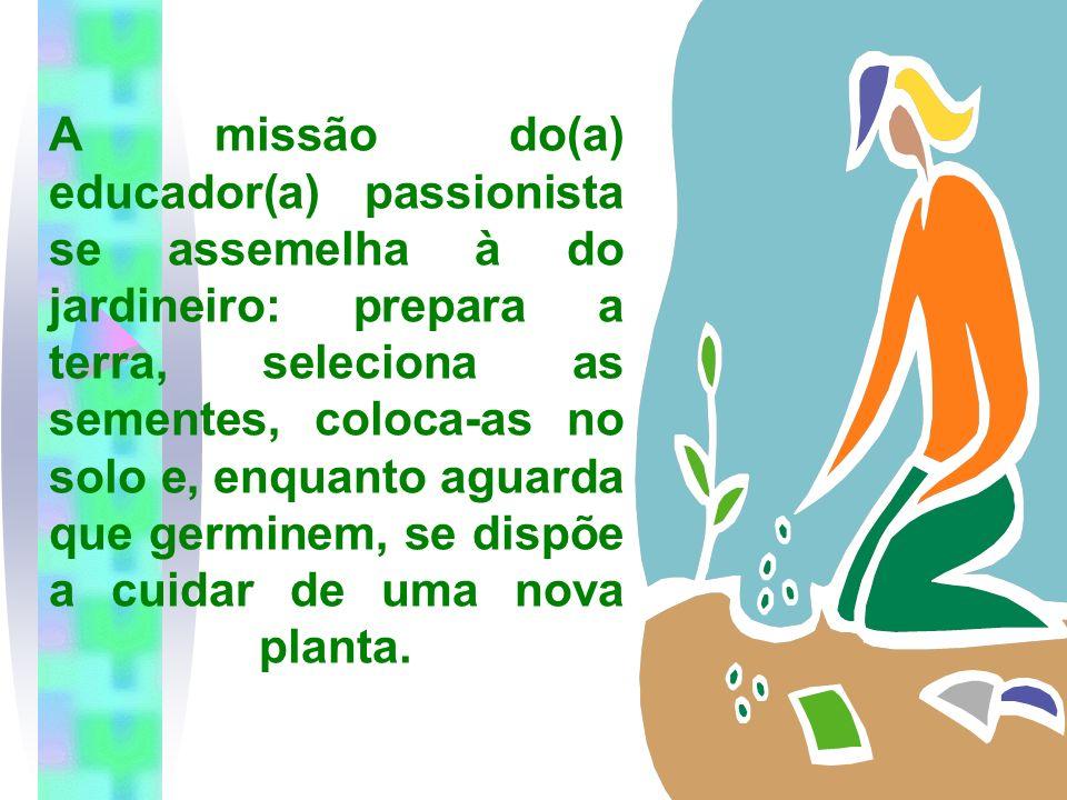 A missão do(a) educador(a) passionista se assemelha à do jardineiro: prepara a terra, seleciona as sementes, coloca-as no solo e, enquanto aguarda que germinem, se dispõe a cuidar de uma nova planta.