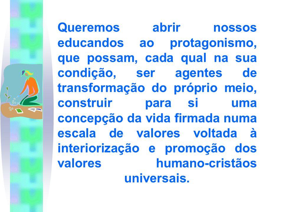Queremos abrir nossos educandos ao protagonismo, que possam, cada qual na sua condição, ser agentes de transformação do próprio meio, construir para si uma concepção da vida firmada numa escala de valores voltada à interiorização e promoção dos valores humano-cristãos universais.
