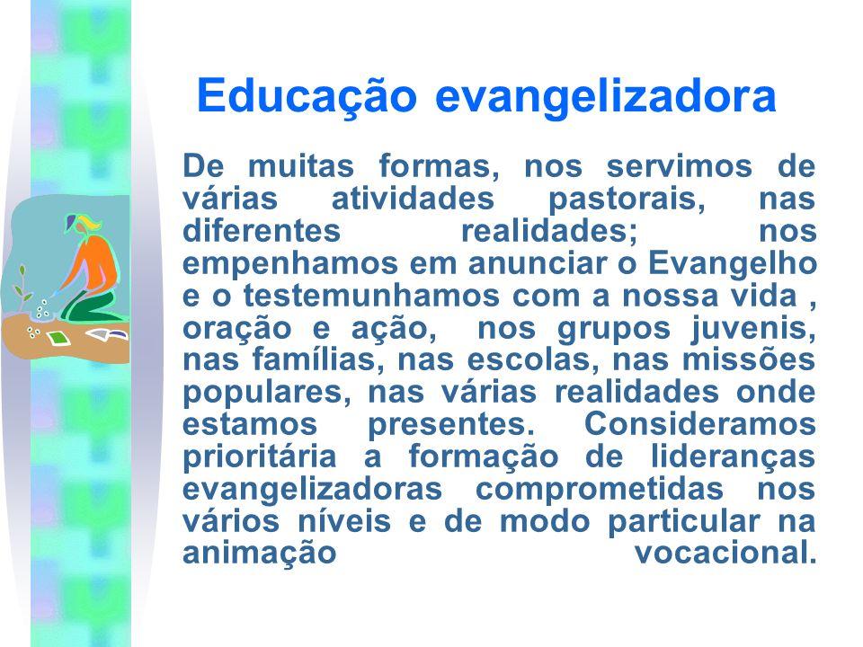 Educação evangelizadora De muitas formas, nos servimos de várias atividades pastorais, nas diferentes realidades; nos empenhamos em anunciar o Evangelho e o testemunhamos com a nossa vida, oração e ação, nos grupos juvenis, nas famílias, nas escolas, nas missões populares, nas várias realidades onde estamos presentes.