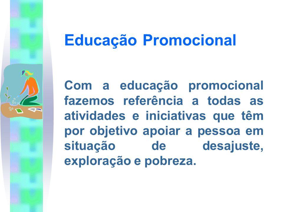 Educação Promocional Com a educação promocional fazemos referência a todas as atividades e iniciativas que têm por objetivo apoiar a pessoa em situação de desajuste, exploração e pobreza.