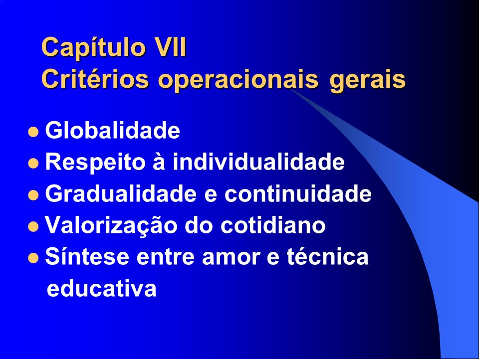 Capítulo VII Critérios operacionais gerais Globalidade Respeito à individualidade Gradualidade e continuidade Valorização do cotidiano Síntese entre a