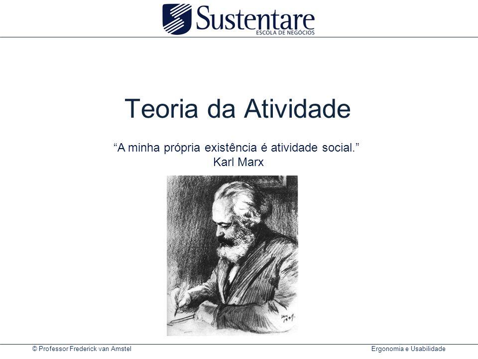 © Professor Frederick van Amstel Ergonomia e Usabilidade Teoria da Atividade A minha própria existência é atividade social. Karl Marx