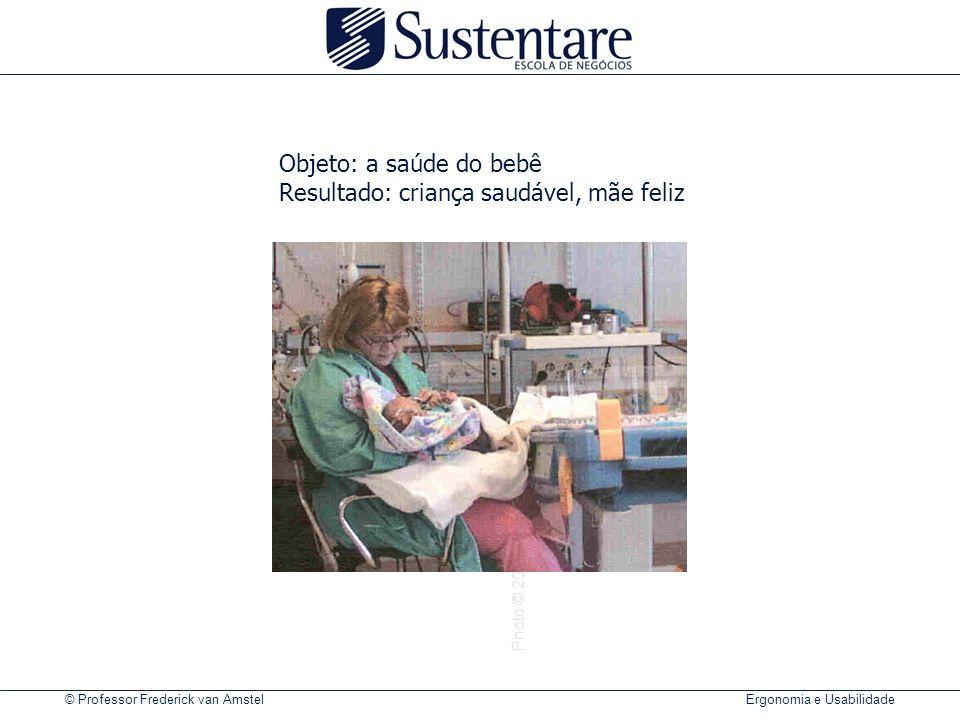 © Professor Frederick van Amstel Ergonomia e Usabilidade Photo © 2000 Vilma Vainikainen Objeto: a saúde do bebê Resultado: criança saudável, mãe feliz