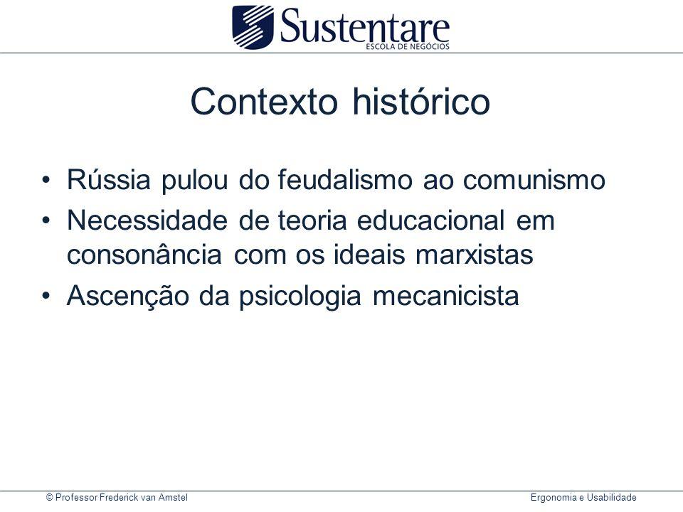 © Professor Frederick van Amstel Ergonomia e Usabilidade Contexto histórico Rússia pulou do feudalismo ao comunismo Necessidade de teoria educacional em consonância com os ideais marxistas Ascenção da psicologia mecanicista