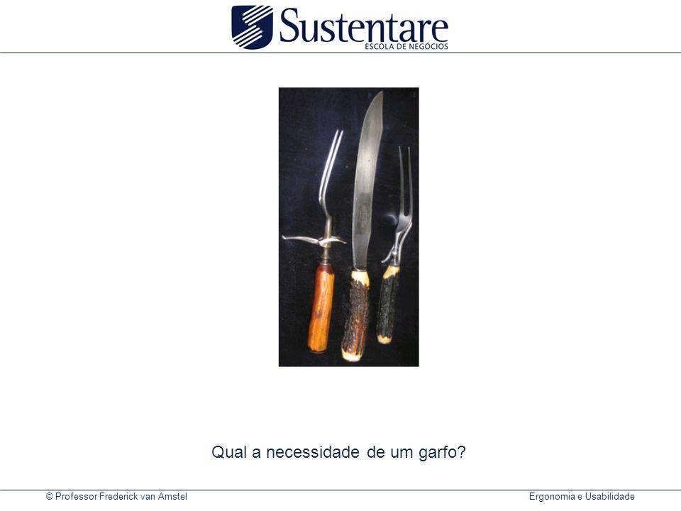 © Professor Frederick van Amstel Ergonomia e Usabilidade Qual a necessidade de um garfo?