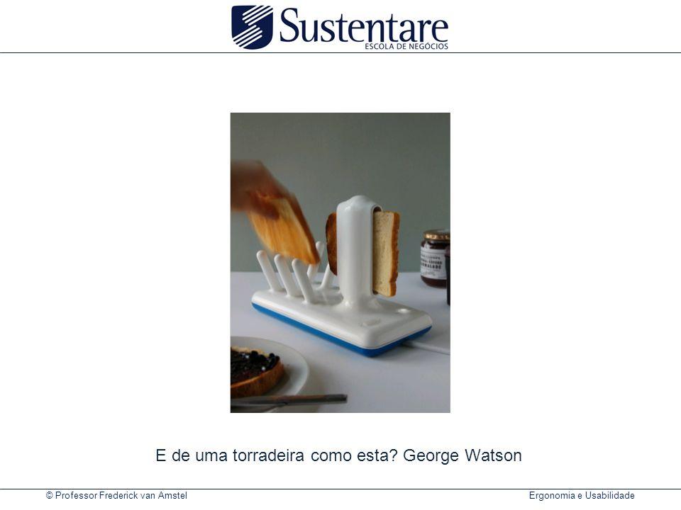 © Professor Frederick van Amstel Ergonomia e Usabilidade E de uma torradeira como esta? George Watson