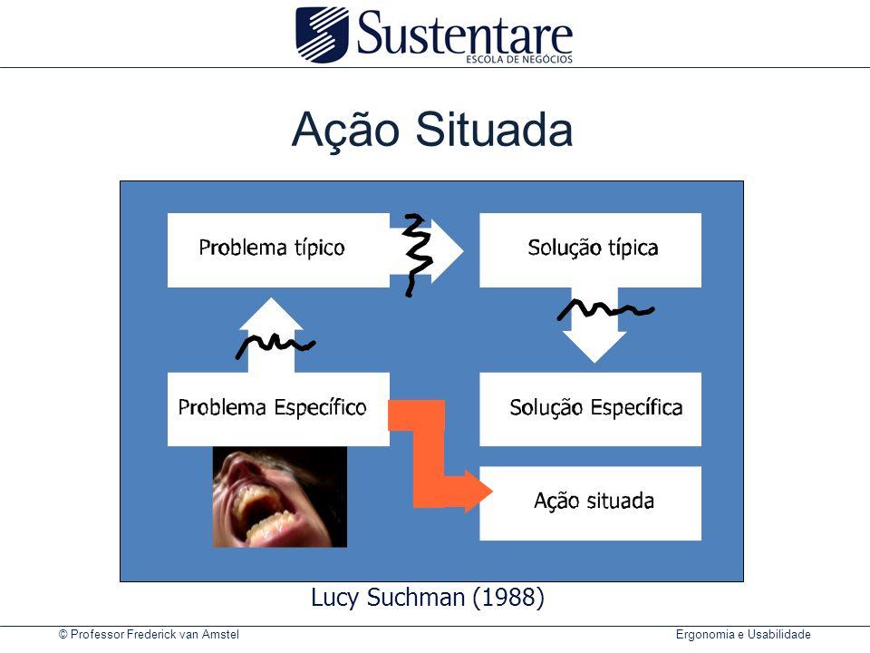 © Professor Frederick van Amstel Ergonomia e Usabilidade Ação Situada Lucy Suchman (1988)