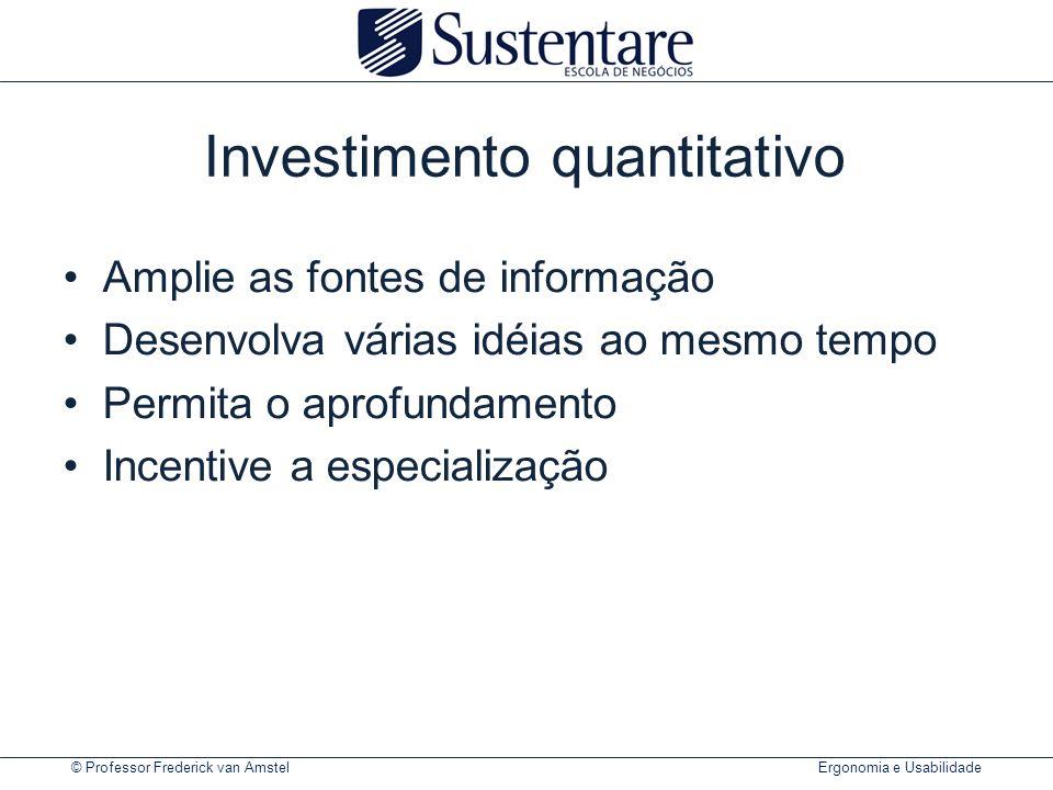 © Professor Frederick van Amstel Ergonomia e Usabilidade Investimento quantitativo Amplie as fontes de informação Desenvolva várias idéias ao mesmo tempo Permita o aprofundamento Incentive a especialização