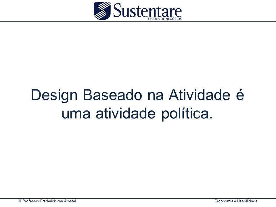 © Professor Frederick van Amstel Ergonomia e Usabilidade Design Baseado na Atividade é uma atividade política.
