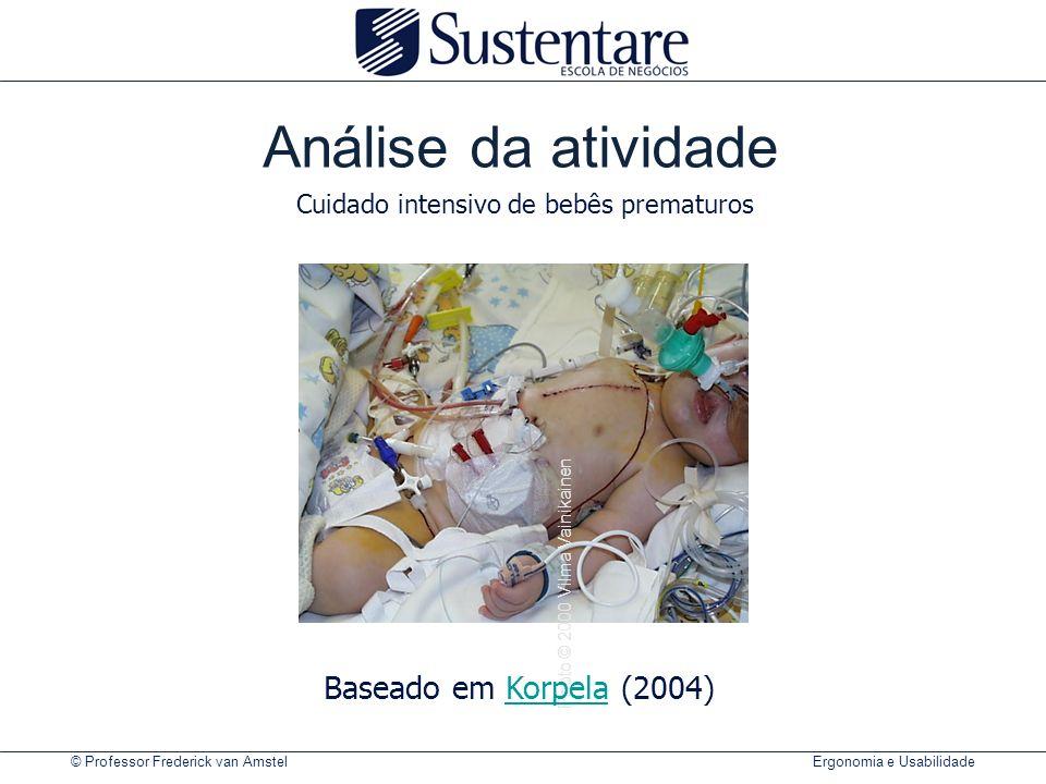 © Professor Frederick van Amstel Ergonomia e Usabilidade Photo © 2000 Vilma Vainikainen Análise da atividade Baseado em Korpela (2004)Korpela Cuidado intensivo de bebês prematuros