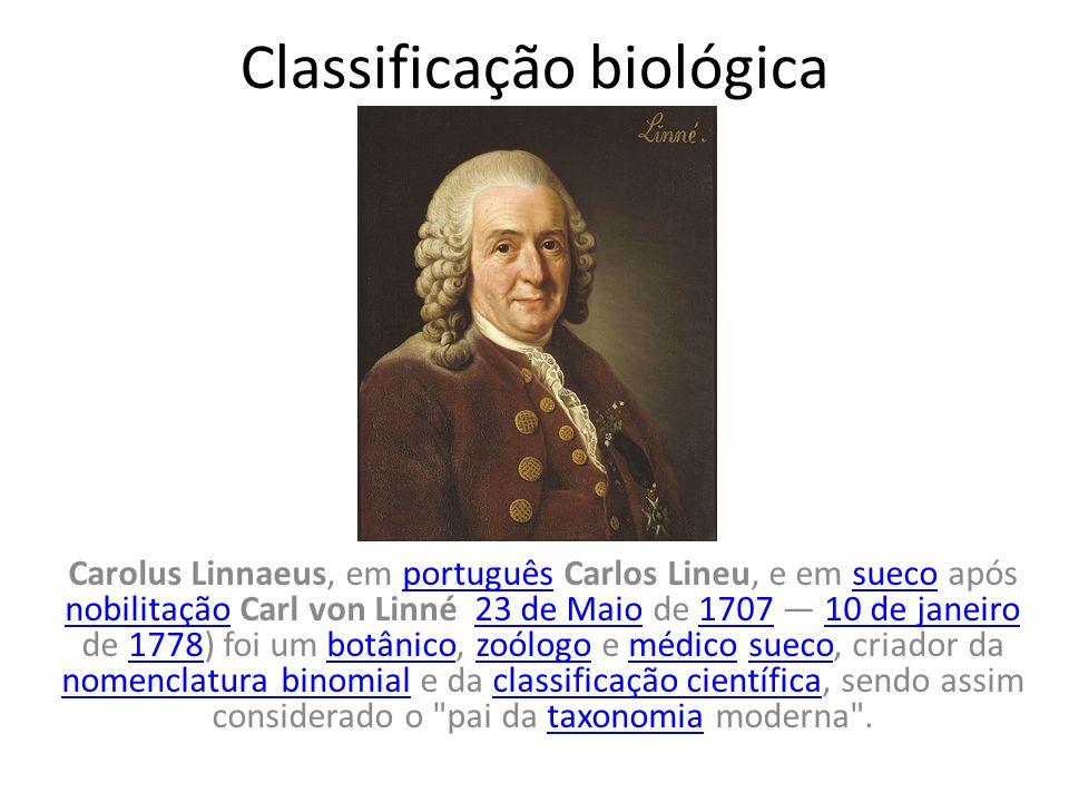 Classificação biológica Carolus Linnaeus, em português Carlos Lineu, e em sueco após nobilitação Carl von Linné 23 de Maio de 1707 10 de janeiro de 17