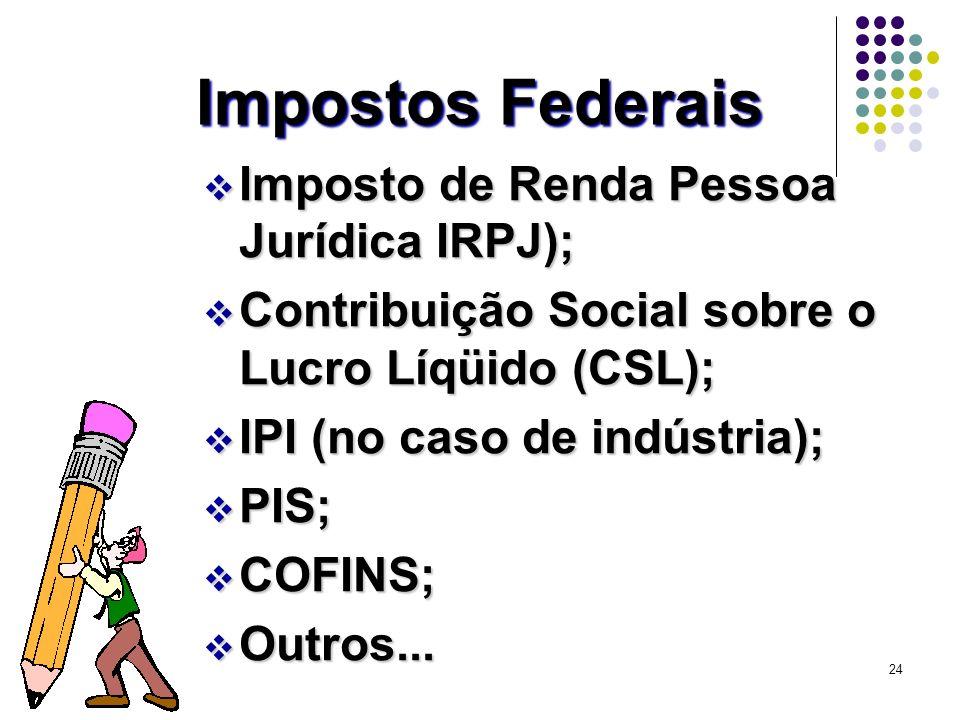 24 Impostos Federais v Imposto de Renda Pessoa Jurídica IRPJ); v Contribuição Social sobre o Lucro Líqüido (CSL); v IPI (no caso de indústria); v PIS;