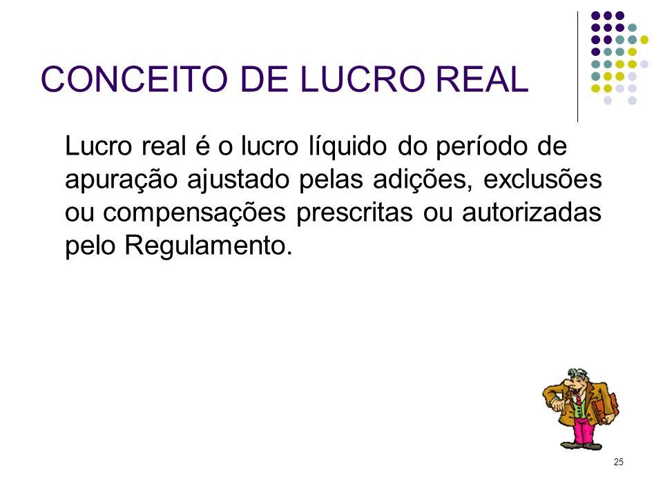 25 CONCEITO DE LUCRO REAL Lucro real é o lucro líquido do período de apuração ajustado pelas adições, exclusões ou compensações prescritas ou autoriza