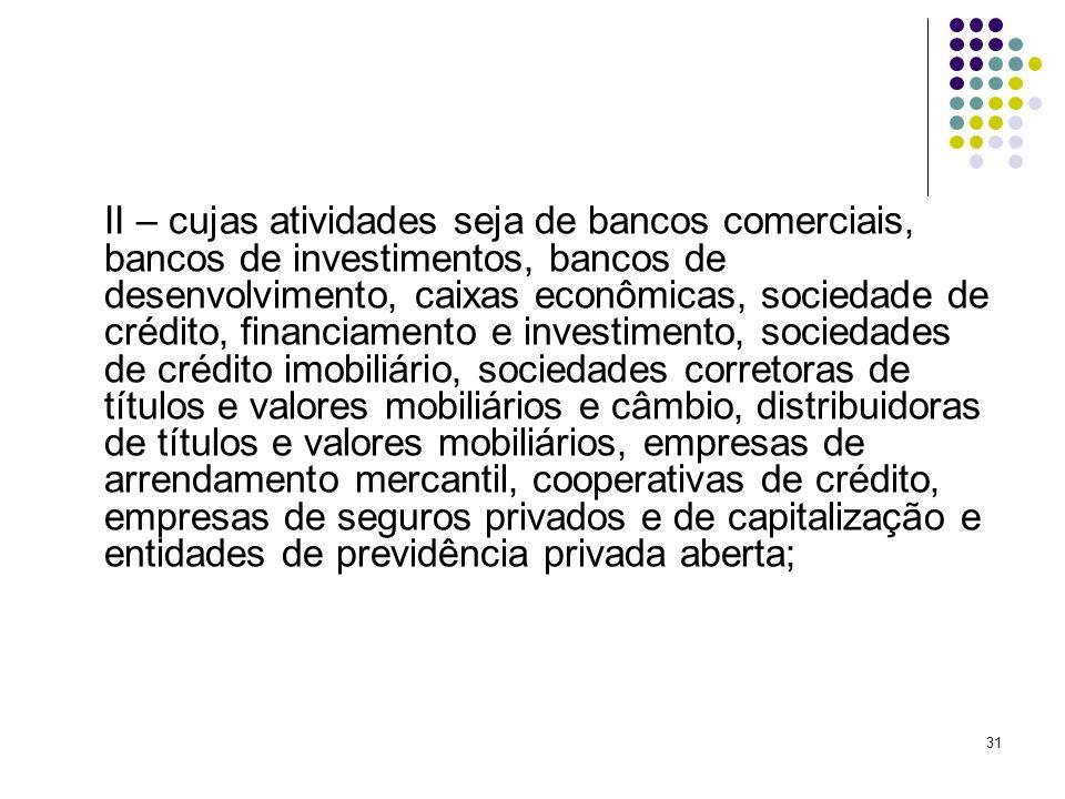 31 II – cujas atividades seja de bancos comerciais, bancos de investimentos, bancos de desenvolvimento, caixas econômicas, sociedade de crédito, finan