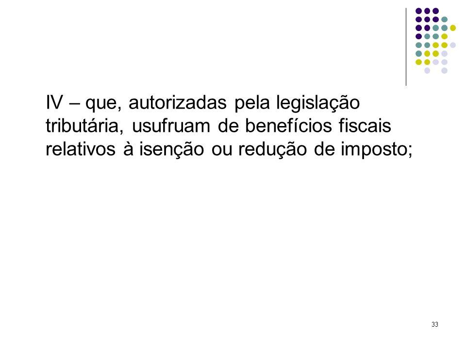 33 IV – que, autorizadas pela legislação tributária, usufruam de benefícios fiscais relativos à isenção ou redução de imposto;