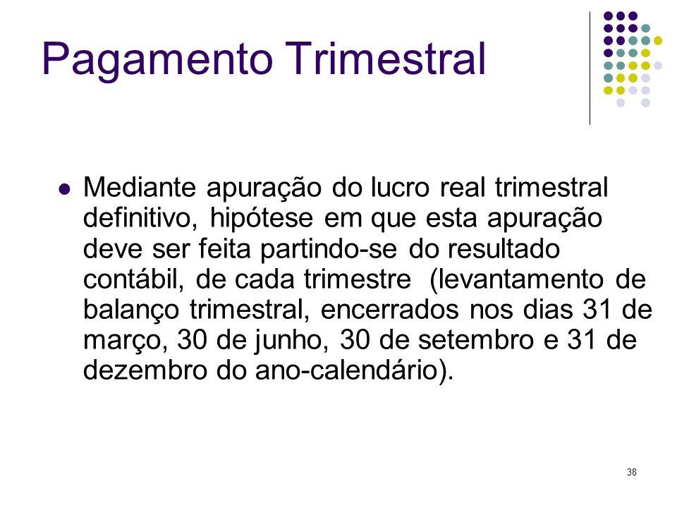 38 Pagamento Trimestral Mediante apuração do lucro real trimestral definitivo, hipótese em que esta apuração deve ser feita partindo-se do resultado c