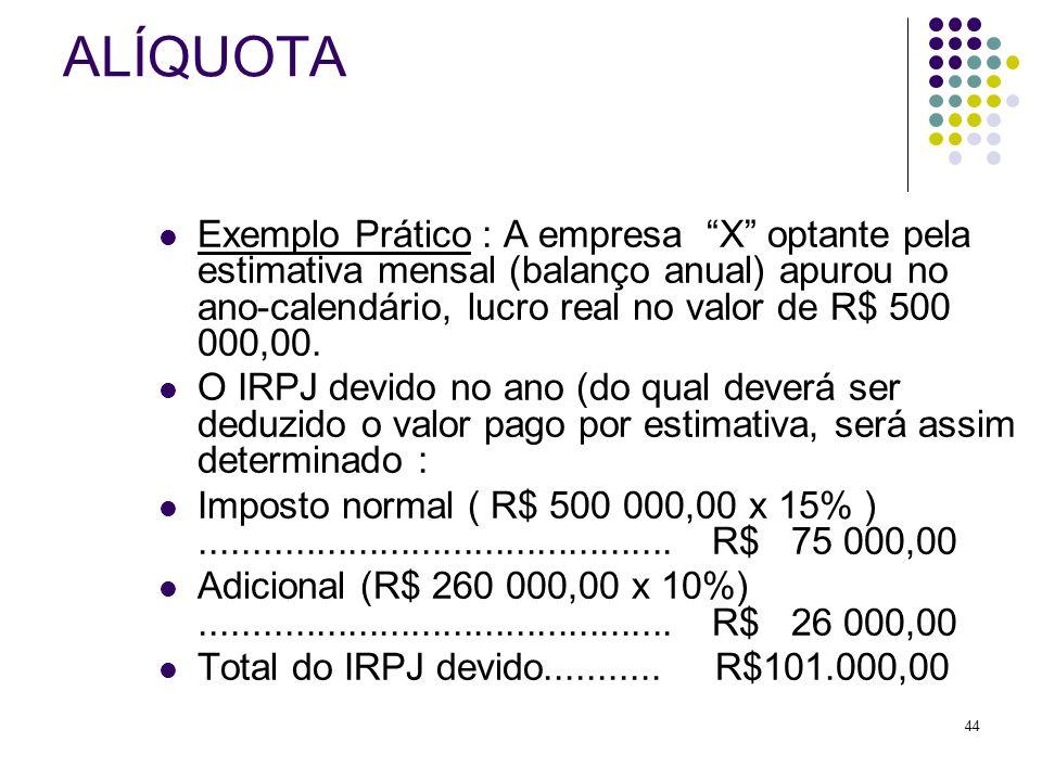 44 ALÍQUOTA Exemplo Prático : A empresa X optante pela estimativa mensal (balanço anual) apurou no ano-calendário, lucro real no valor de R$ 500 000,0
