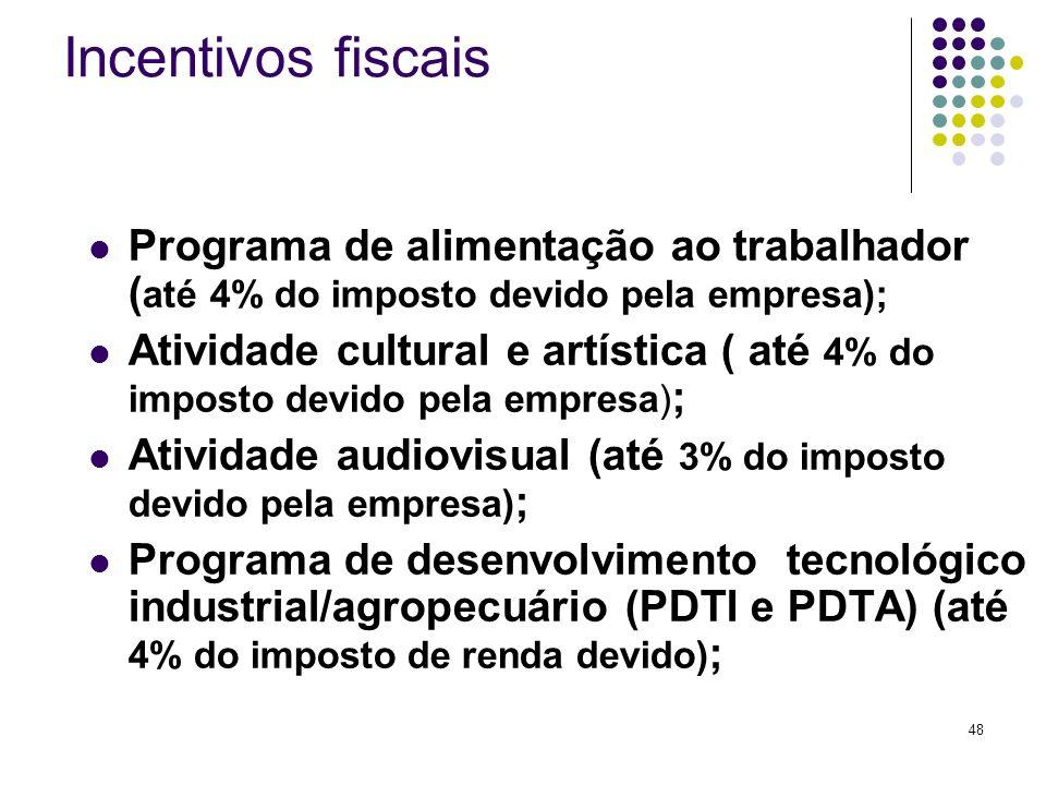 48 Incentivos fiscais Programa de alimentação ao trabalhador ( até 4% do imposto devido pela empresa); Atividade cultural e artística ( até 4% do impo