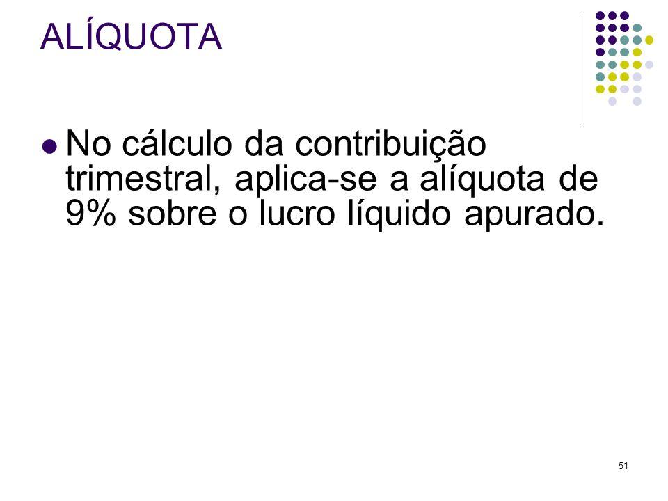 51 ALÍQUOTA No cálculo da contribuição trimestral, aplica-se a alíquota de 9% sobre o lucro líquido apurado.