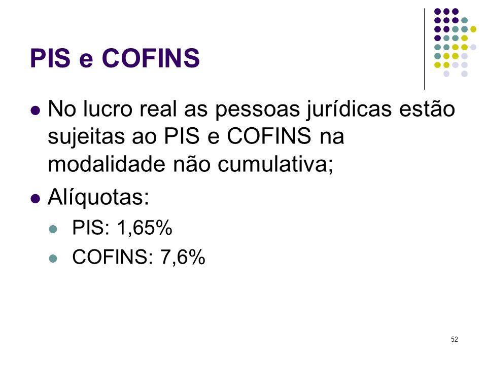 52 PIS e COFINS No lucro real as pessoas jurídicas estão sujeitas ao PIS e COFINS na modalidade não cumulativa; Alíquotas: PIS: 1,65% COFINS: 7,6%