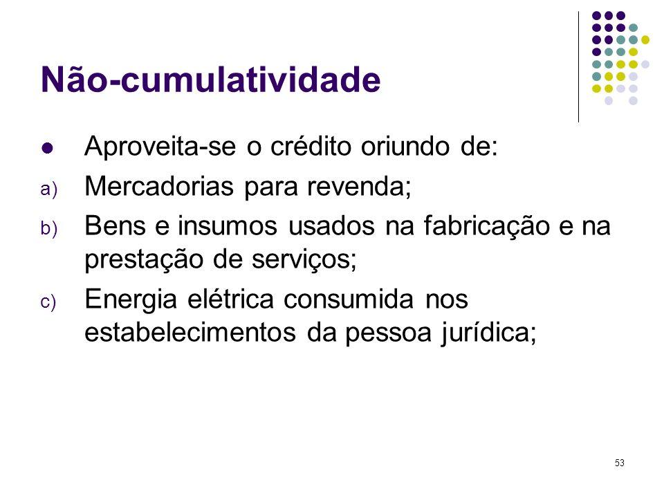 53 Não-cumulatividade Aproveita-se o crédito oriundo de: a) Mercadorias para revenda; b) Bens e insumos usados na fabricação e na prestação de serviço