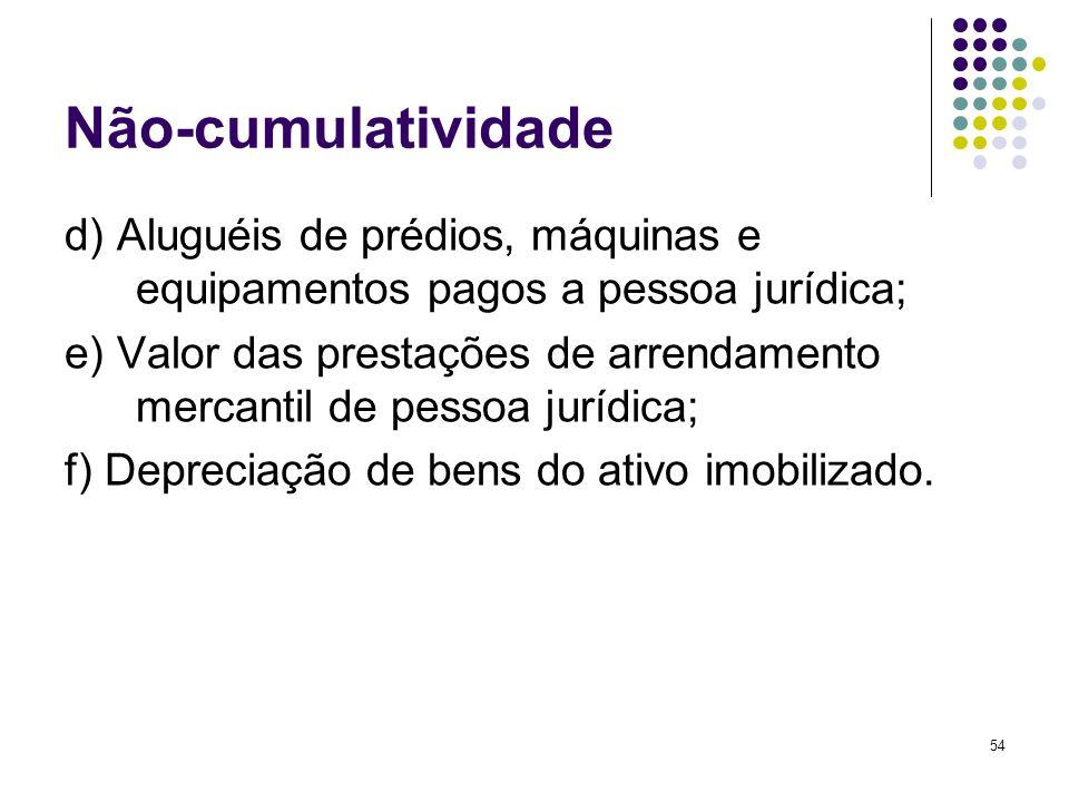 54 Não-cumulatividade d) Aluguéis de prédios, máquinas e equipamentos pagos a pessoa jurídica; e) Valor das prestações de arrendamento mercantil de pe
