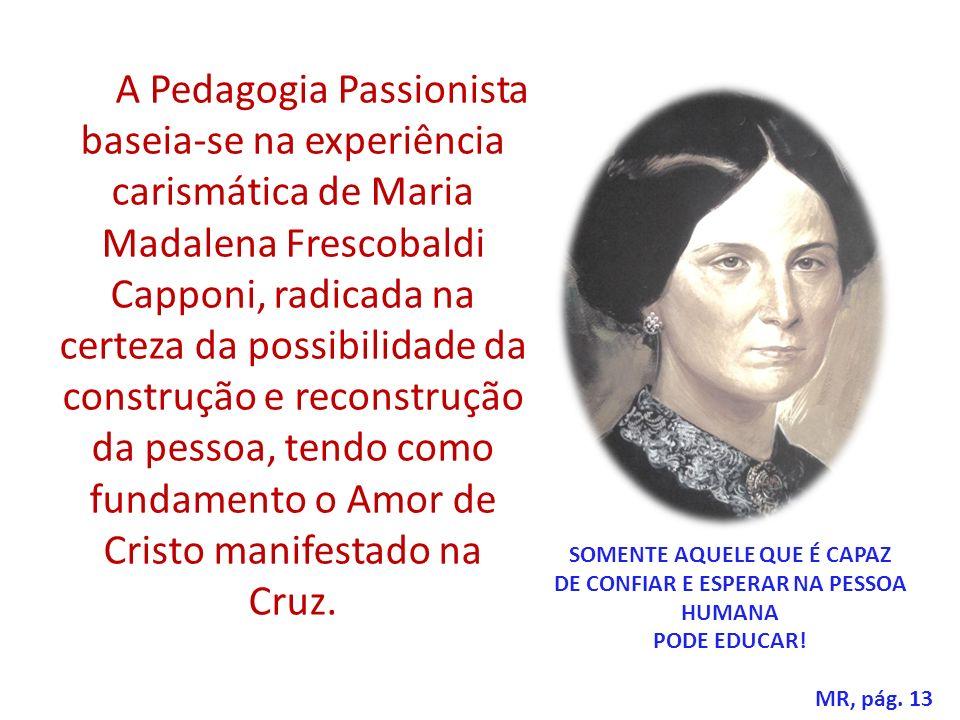 A Pedagogia Passionista baseia-se na experiência carismática de Maria Madalena Frescobaldi Capponi, radicada na certeza da possibilidade da construção