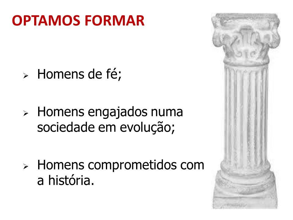 OPTAMOS FORMAR Homens de fé; Homens engajados numa sociedade em evolução; Homens comprometidos com a história.