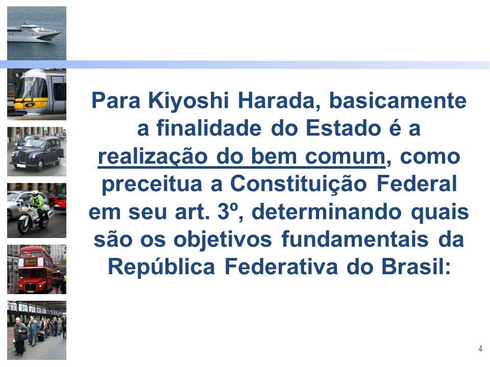 4 Para Kiyoshi Harada, basicamente a finalidade do Estado é a realização do bem comum, como preceitua a Constituição Federal em seu art. 3º, determina