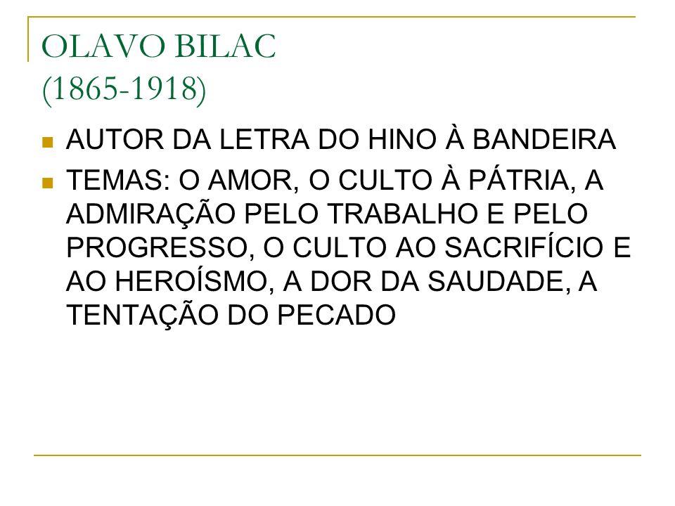 OLAVO BILAC (1865-1918) AUTOR DA LETRA DO HINO À BANDEIRA TEMAS: O AMOR, O CULTO À PÁTRIA, A ADMIRAÇÃO PELO TRABALHO E PELO PROGRESSO, O CULTO AO SACR